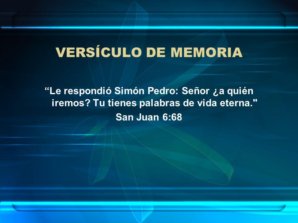 VERSÍCULO DE MEMORIA Le respondió Simón Pedro: Señor ¿a quién iremos? Tu tienes palabras de vida eterna.