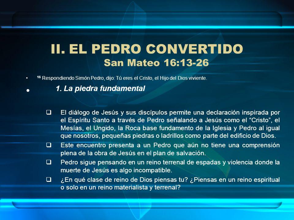 II.EL PEDRO CONVERTIDO San Mateo 16:13-26 16 Respondiendo Simón Pedro, dijo: Tú eres el Cristo, el Hijo del Dios viviente. 1. La piedra fundamental El