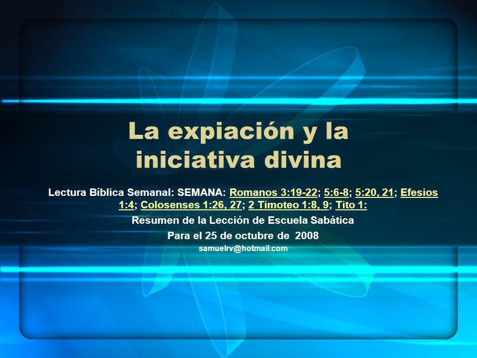 La expiación y la iniciativa divina Lectura Bíblica Semanal: SEMANA: Romanos 3:19-22; 5:6-8; 5:20, 21; Efesios 1:4; Colosenses 1:26, 27; 2 Timoteo 1:8