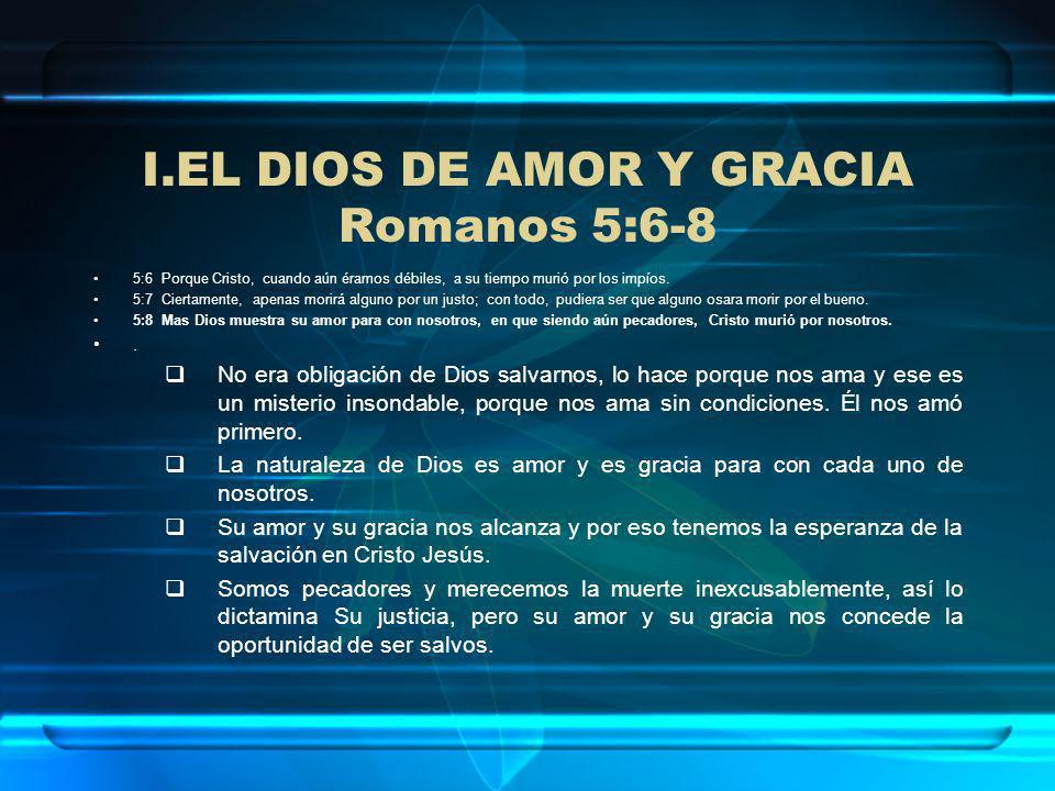 I.EL DIOS DE AMOR Y GRACIA Romanos 5:6-8 5:6 Porque Cristo, cuando aún éramos débiles, a su tiempo murió por los impíos. 5:7 Ciertamente, apenas morir
