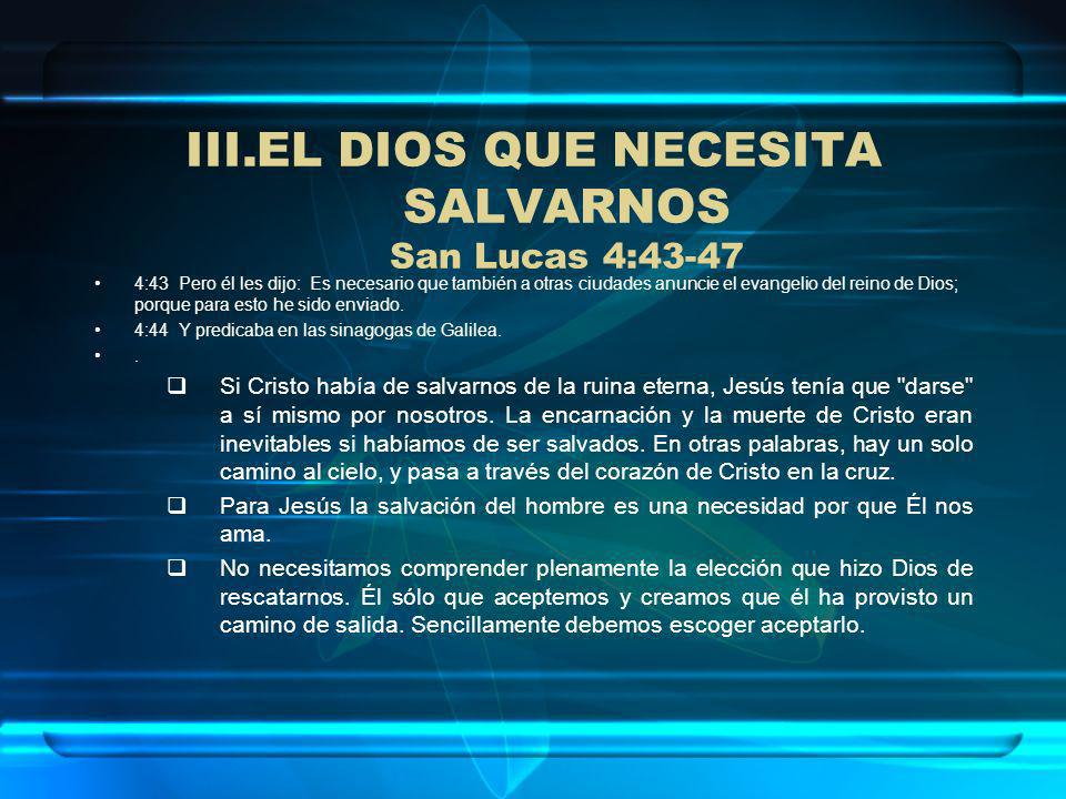 III.EL DIOS QUE NECESITA SALVARNOS San Lucas 4:43-47 4:43 Pero él les dijo: Es necesario que también a otras ciudades anuncie el evangelio del reino d