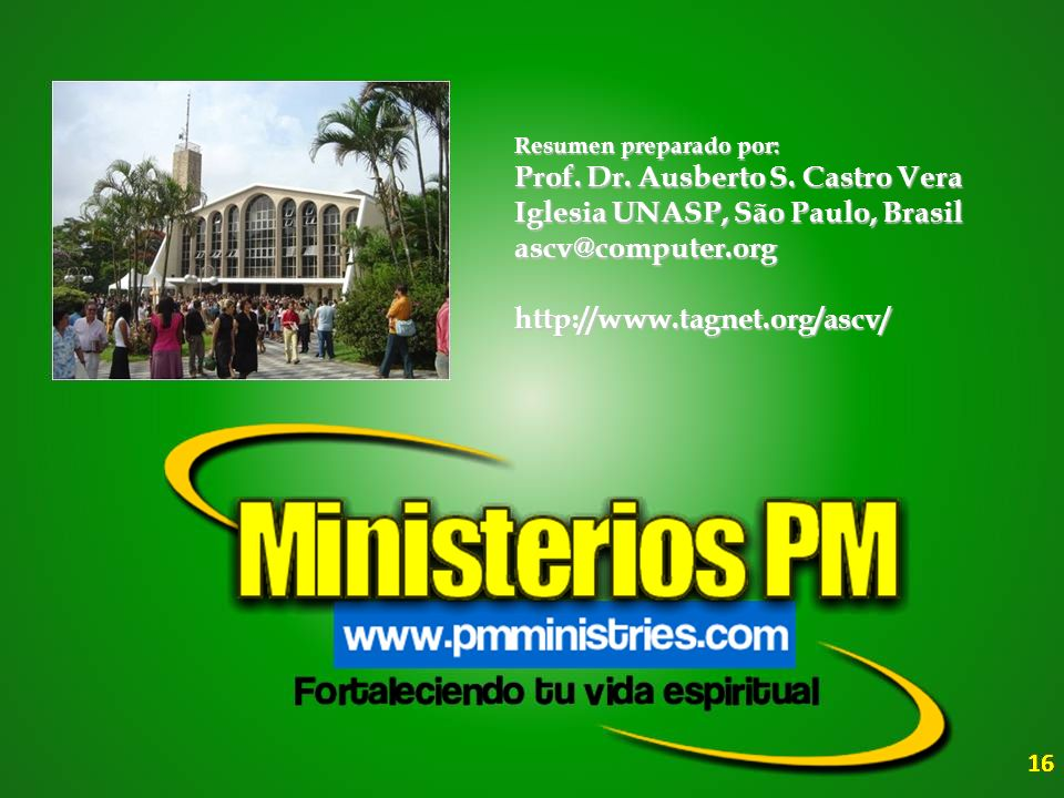 16 Resumen preparado por: Prof. Dr. Ausberto S. Castro Vera Iglesia UNASP, São Paulo, Brasil ascv@computer.orghttp://www.tagnet.org/ascv/
