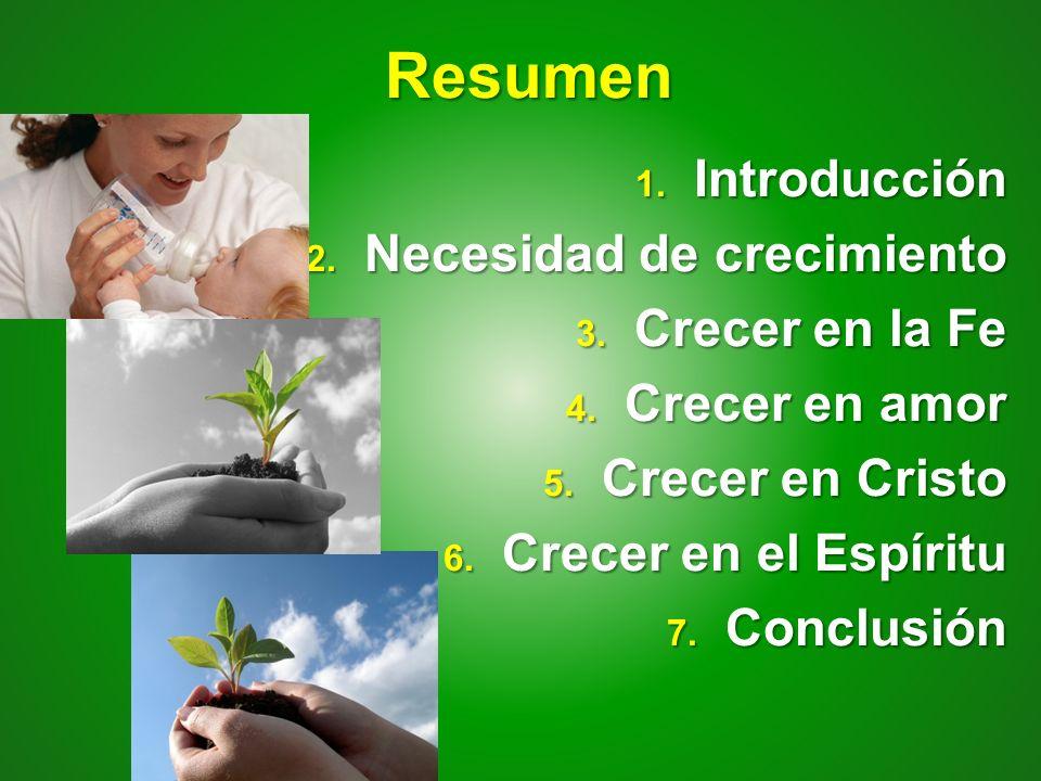 Resumen 1. Introducción 2. Necesidad de crecimiento 3. Crecer en la Fe 4. Crecer en amor 5. Crecer en Cristo 6. Crecer en el Espíritu 7. Conclusión