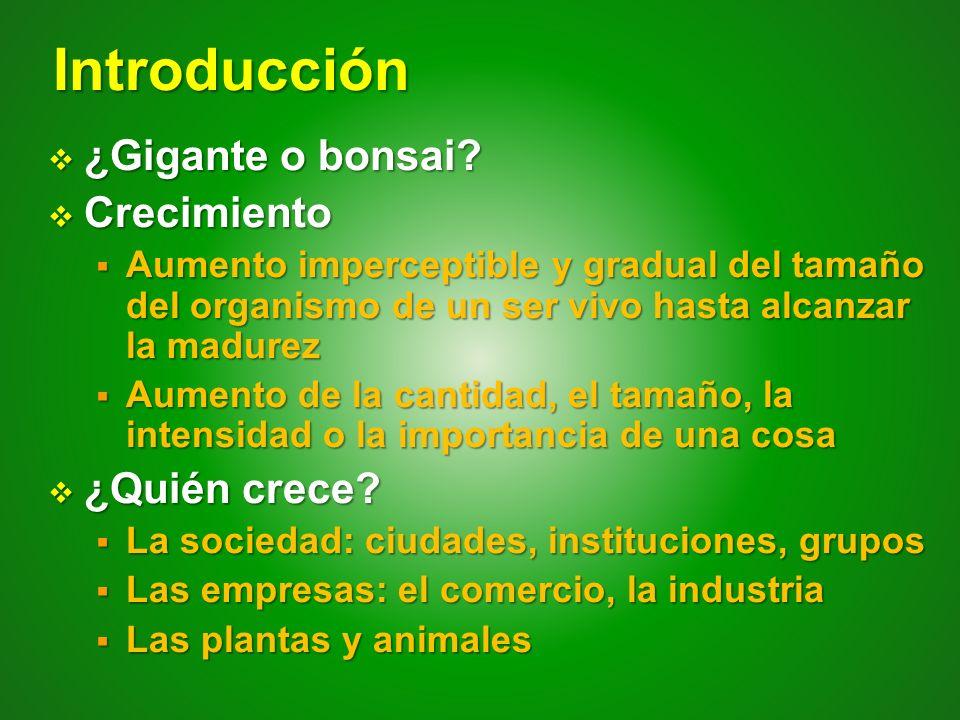 Introducción ¿Gigante o bonsai? ¿Gigante o bonsai? Crecimiento Crecimiento Aumento imperceptible y gradual del tamaño del organismo de un ser vivo has