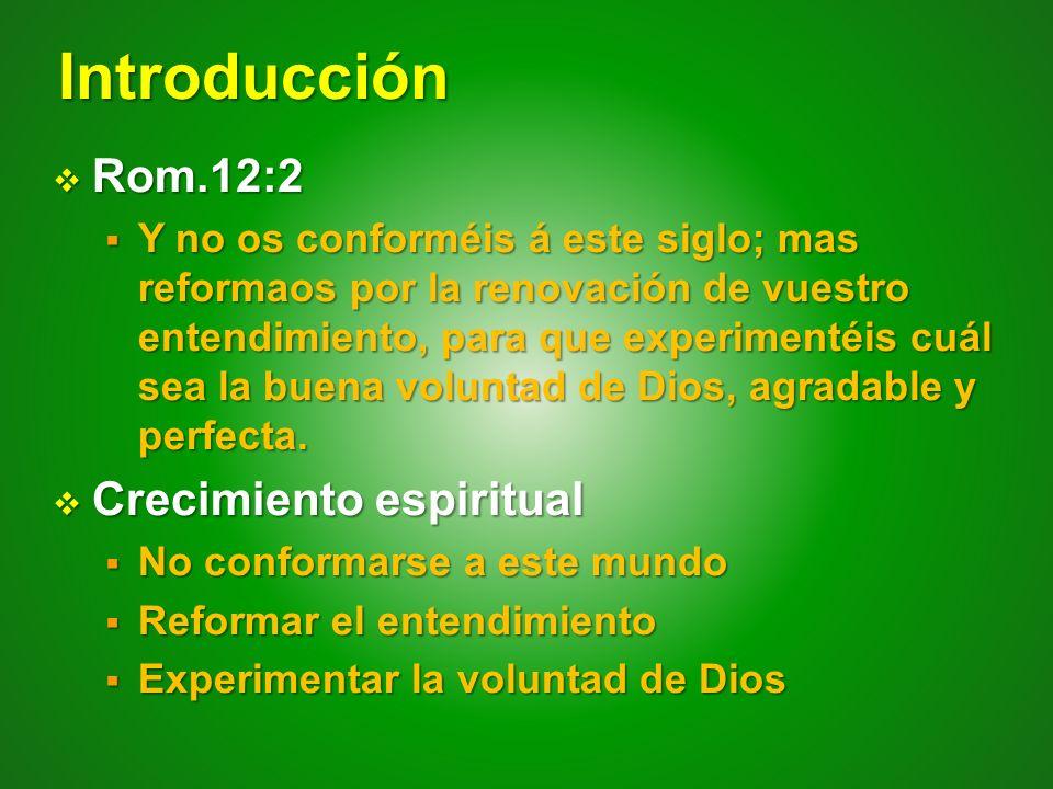 Introducción Rom.12:2 Rom.12:2 Y no os conforméis á este siglo; mas reformaos por la renovación de vuestro entendimiento, para que experimentéis cuál