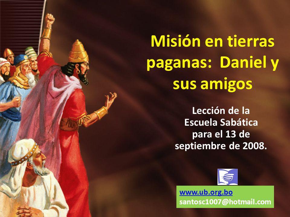 Misión en tierras paganas: Daniel y sus amigos Lección de la Escuela Sabática para el 13 de septiembre de 2008. www.ub.org.bo santosc1007@hotmail.com
