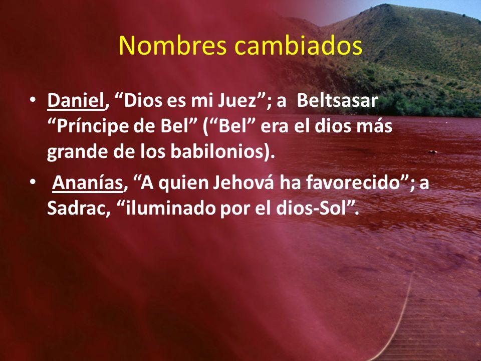 Nombres cambiados Daniel, Dios es mi Juez; a Beltsasar Príncipe de Bel (Bel era el dios más grande de los babilonios). Ananías, A quien Jehová ha favo