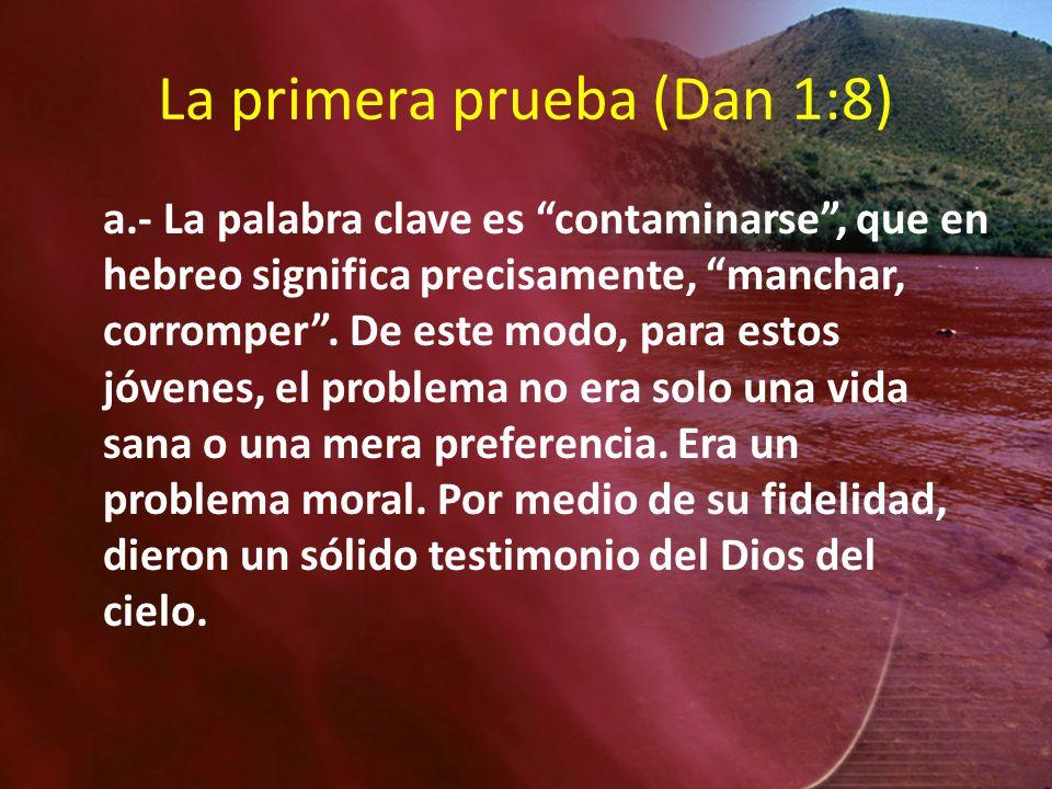La primera prueba (Dan 1:8) a.- La palabra clave es contaminarse, que en hebreo significa precisamente, manchar, corromper. De este modo, para estos j