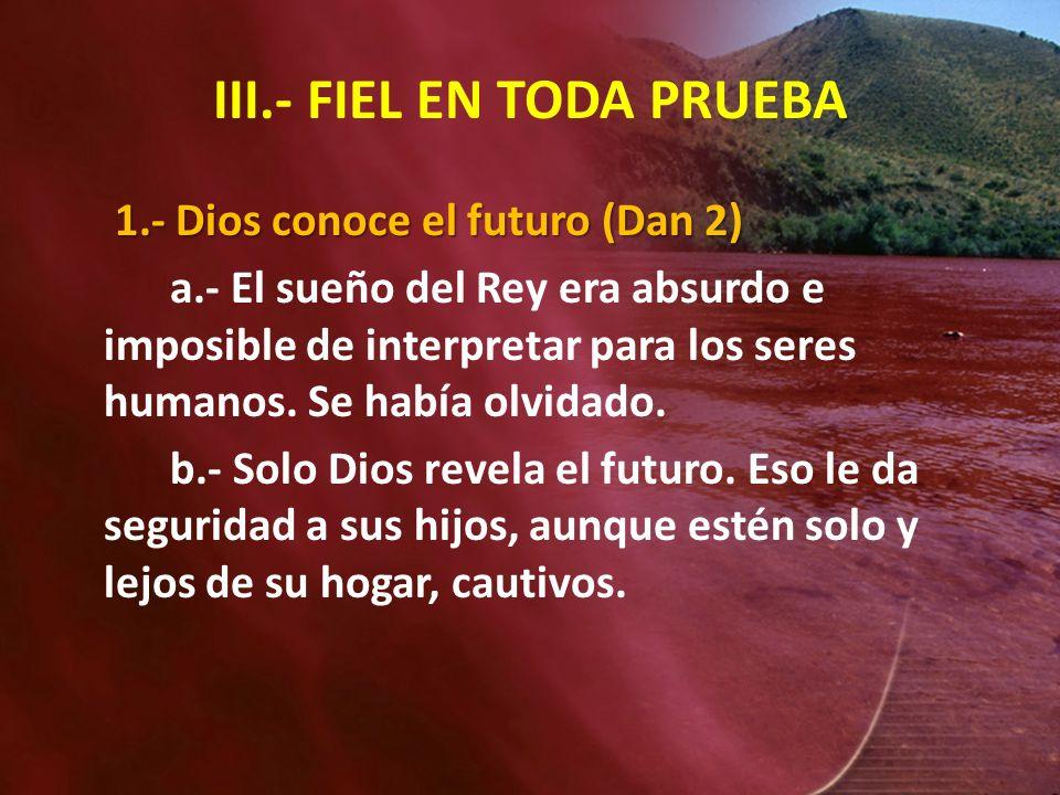 III.- FIEL EN TODA PRUEBA 1.- Dios conoce el futuro (Dan 2) a.- El sueño del Rey era absurdo e imposible de interpretar para los seres humanos. Se hab