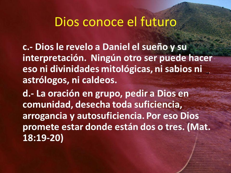 Dios conoce el futuro c.- Dios le revelo a Daniel el sueño y su interpretación. Ningún otro ser puede hacer eso ni divinidades mitológicas, ni sabios