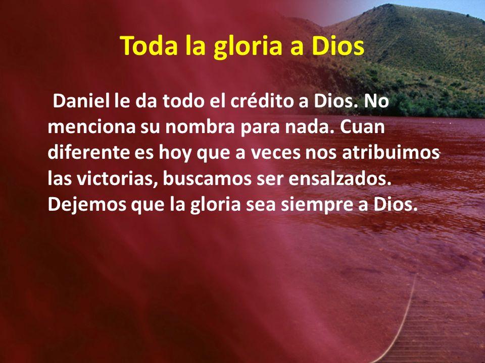 Toda la gloria a Dios Daniel le da todo el crédito a Dios. No menciona su nombra para nada. Cuan diferente es hoy que a veces nos atribuimos las victo