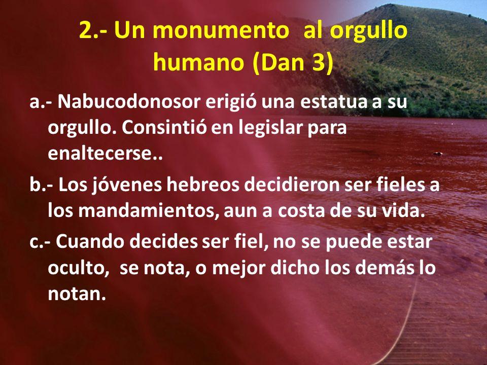 2.- Un monumento al orgullo humano (Dan 3) a.- Nabucodonosor erigió una estatua a su orgullo. Consintió en legislar para enaltecerse.. b.- Los jóvenes