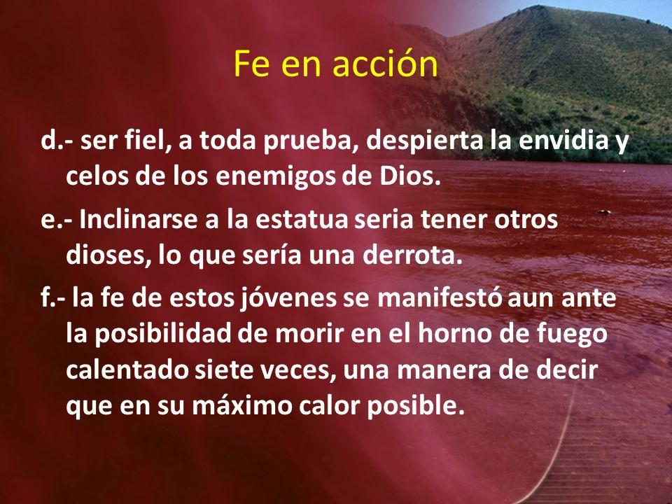 Fe en acción d.- ser fiel, a toda prueba, despierta la envidia y celos de los enemigos de Dios. e.- Inclinarse a la estatua seria tener otros dioses,
