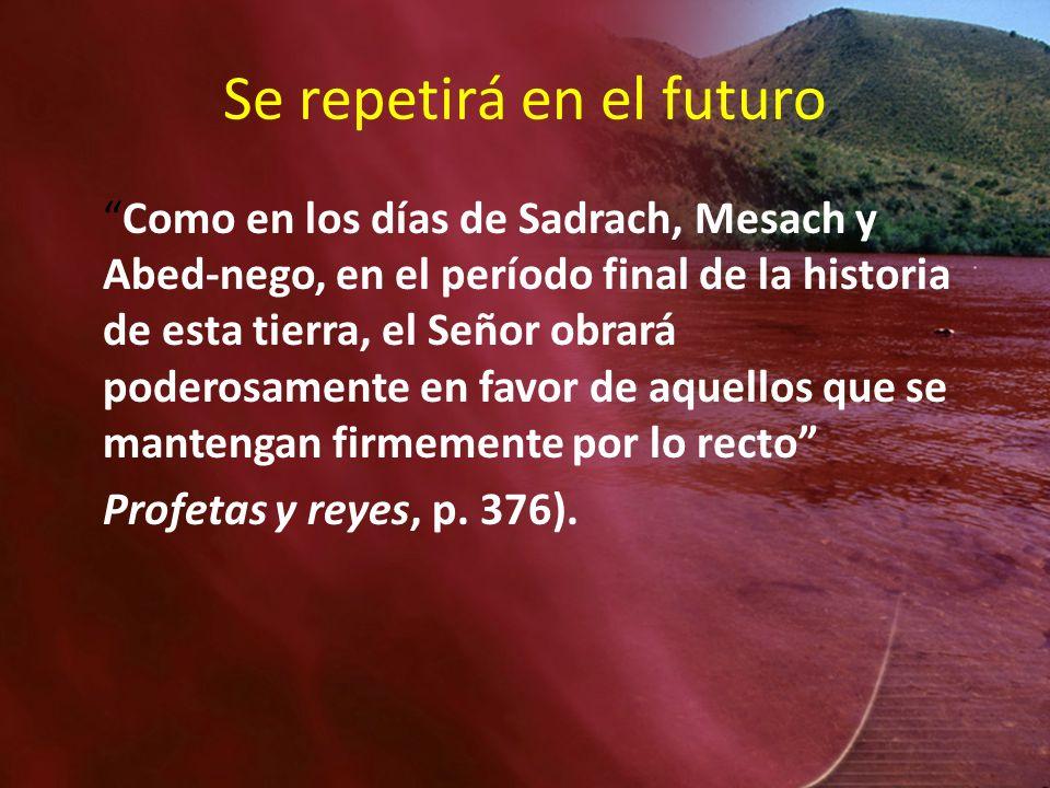 Se repetirá en el futuro Como en los días de Sadrach, Mesach y Abed-nego, en el período final de la historia de esta tierra, el Señor obrará poderosam