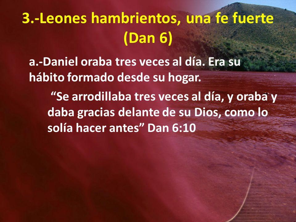 3.-Leones hambrientos, una fe fuerte (Dan 6) a.-Daniel oraba tres veces al día. Era su hábito formado desde su hogar. Se arrodillaba tres veces al día
