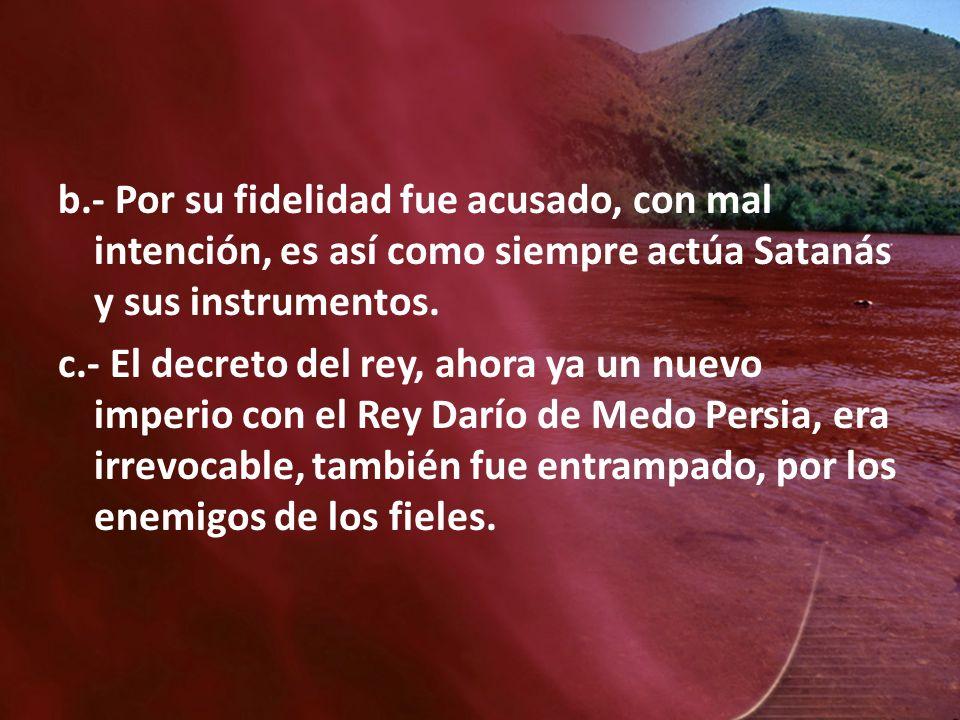 b.- Por su fidelidad fue acusado, con mal intención, es así como siempre actúa Satanás y sus instrumentos. c.- El decreto del rey, ahora ya un nuevo i
