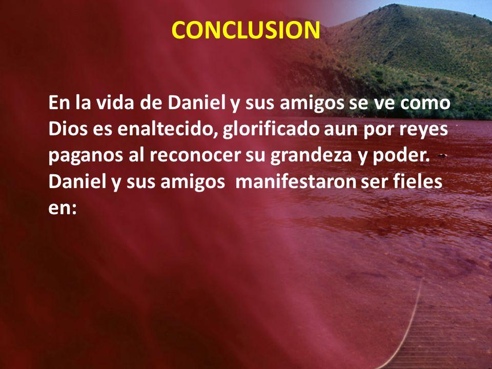 CONCLUSION En la vida de Daniel y sus amigos se ve como Dios es enaltecido, glorificado aun por reyes paganos al reconocer su grandeza y poder. Daniel