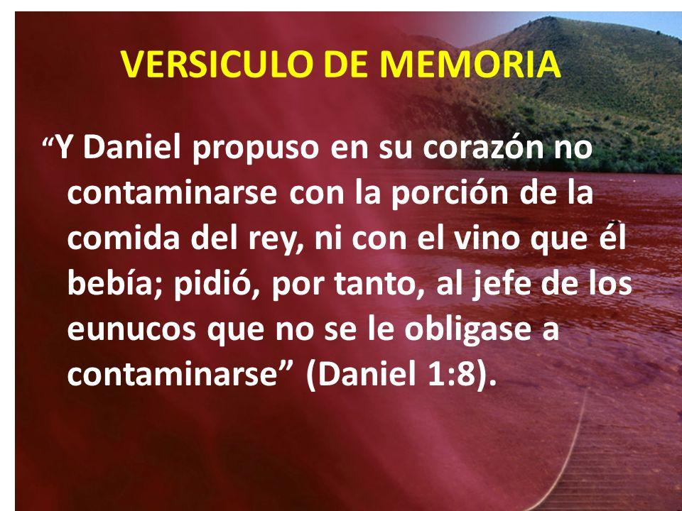 VERSICULO DE MEMORIA Y Daniel propuso en su corazón no contaminarse con la porción de la comida del rey, ni con el vino que él bebía; pidió, por tanto