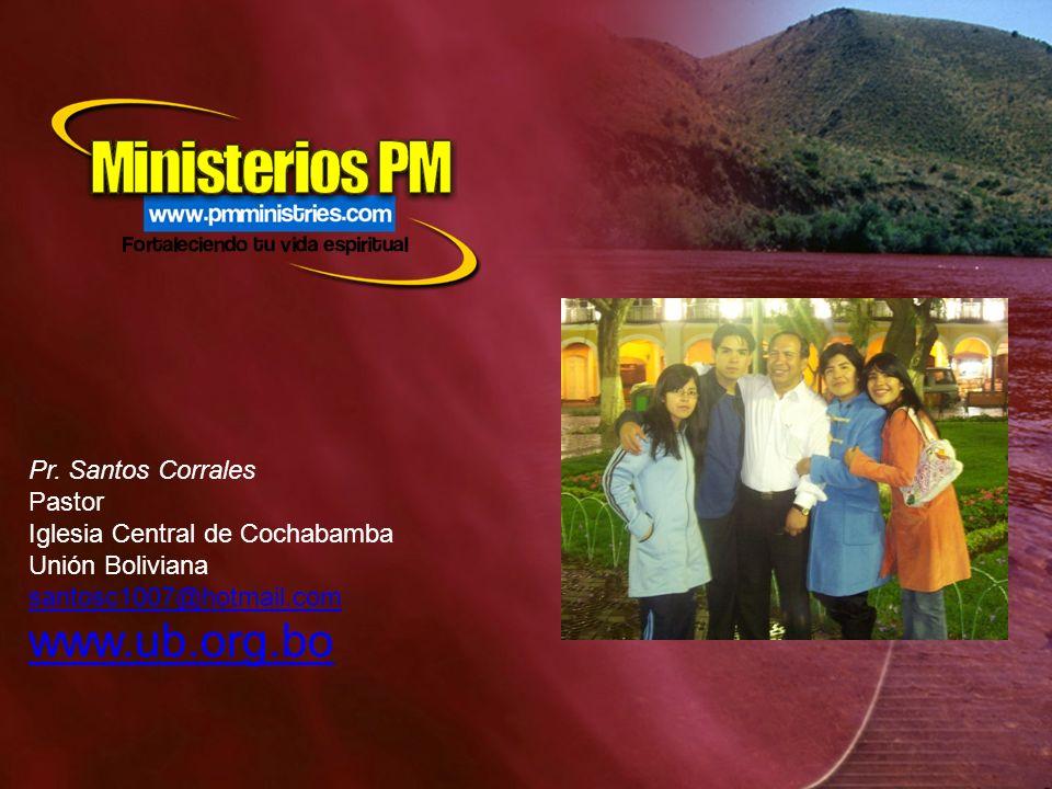 Pr. Santos Corrales Pastor Iglesia Central de Cochabamba Unión Boliviana santosc1007@hotmail.com www.ub.org.bo