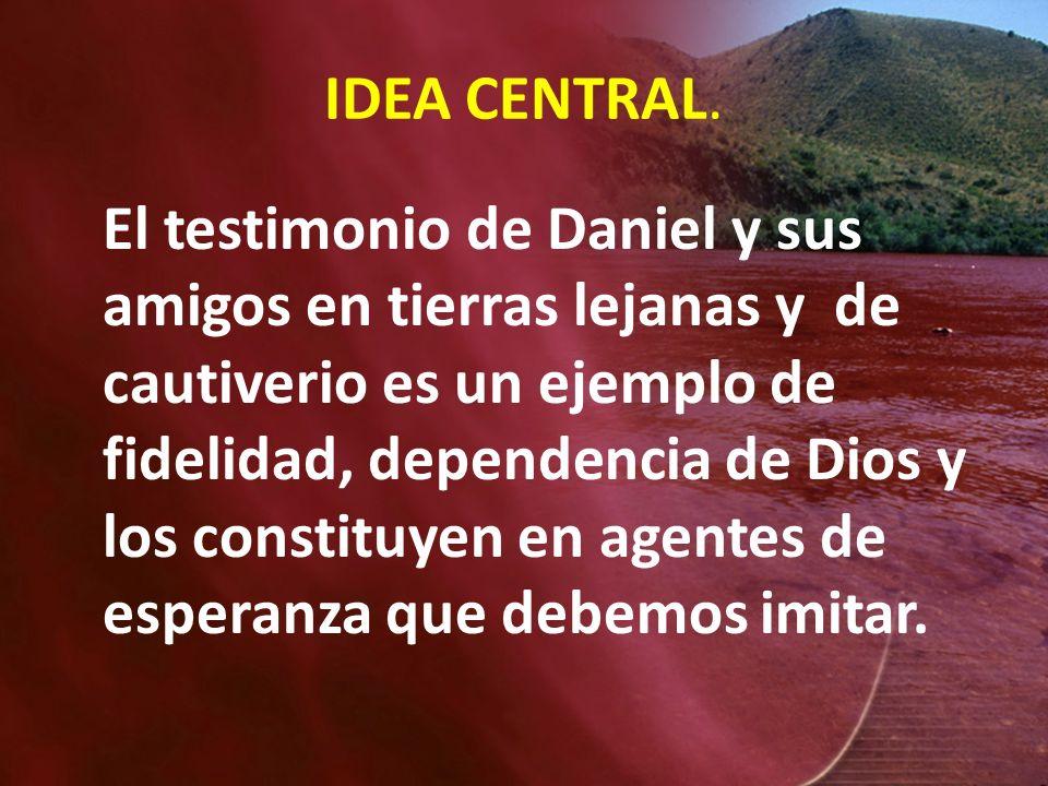IDEA CENTRAL. El testimonio de Daniel y sus amigos en tierras lejanas y de cautiverio es un ejemplo de fidelidad, dependencia de Dios y los constituye
