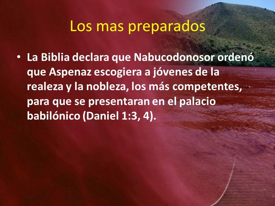 Los mas preparados La Biblia declara que Nabucodonosor ordenó que Aspenaz escogiera a jóvenes de la realeza y la nobleza, los más competentes, para qu
