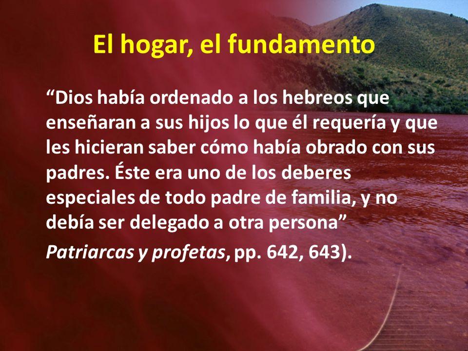 El hogar, el fundamento Dios había ordenado a los hebreos que enseñaran a sus hijos lo que él requería y que les hicieran saber cómo había obrado con