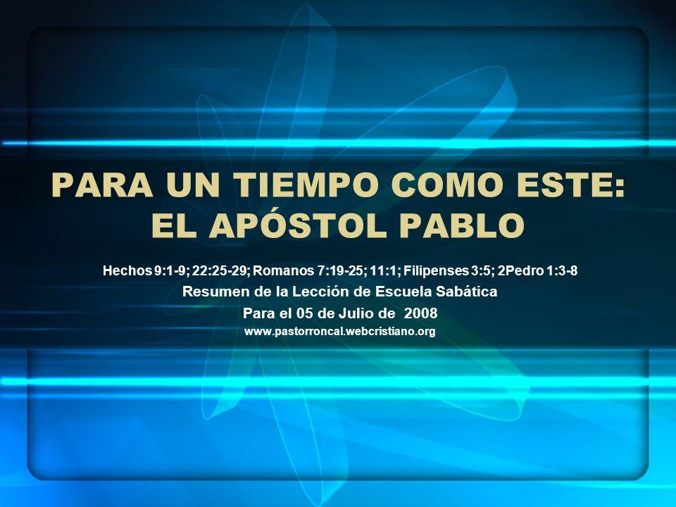 PARA UN TIEMPO COMO ESTE: EL APÓSTOL PABLO Hechos 9:1-9; 22:25-29; Romanos 7:19-25; 11:1; Filipenses 3:5; 2Pedro 1:3-8 Resumen de la Lección de Escuel