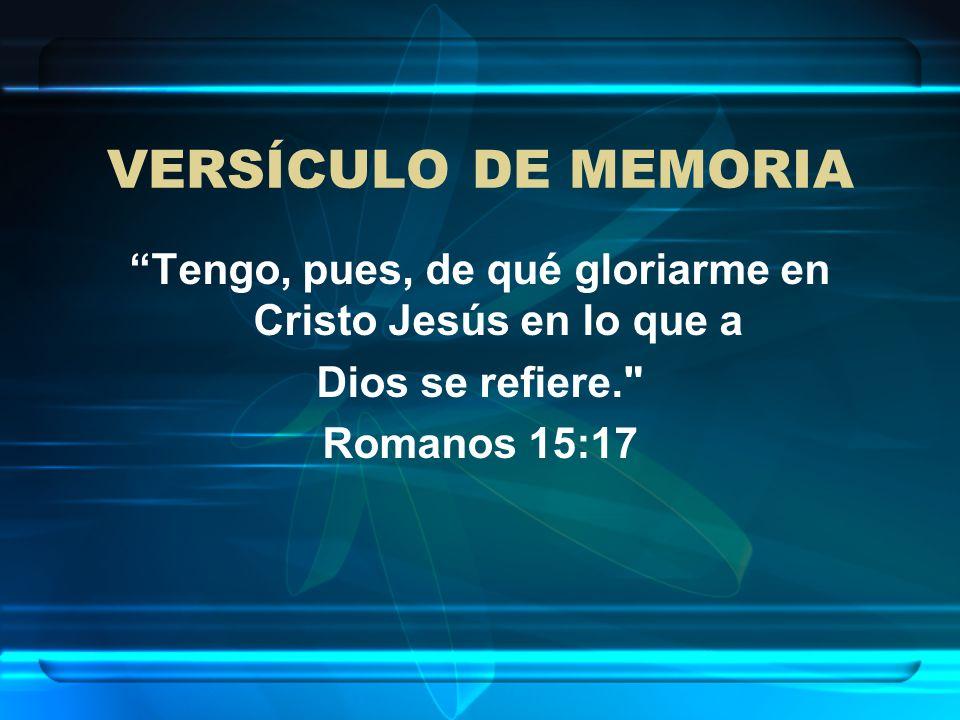 VERSÍCULO DE MEMORIA Tengo, pues, de qué gloriarme en Cristo Jesús en lo que a Dios se refiere.