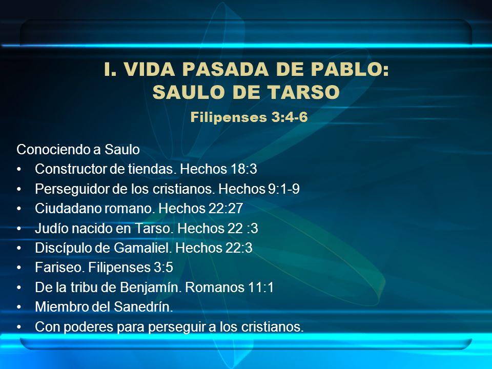 I. VIDA PASADA DE PABLO: SAULO DE TARSO Filipenses 3:4-6 Conociendo a Saulo Constructor de tiendas. Hechos 18:3 Perseguidor de los cristianos. Hechos