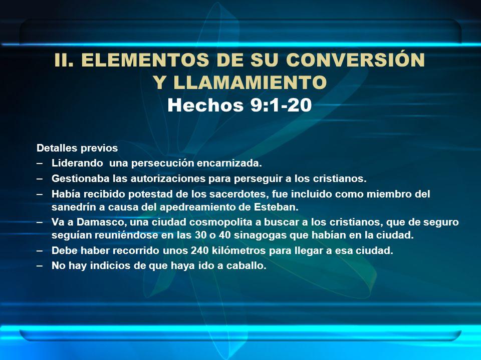 II. ELEMENTOS DE SU CONVERSIÓN Y LLAMAMIENTO Hechos 9:1-20 Detalles previos –Liderando una persecución encarnizada. –Gestionaba las autorizaciones par