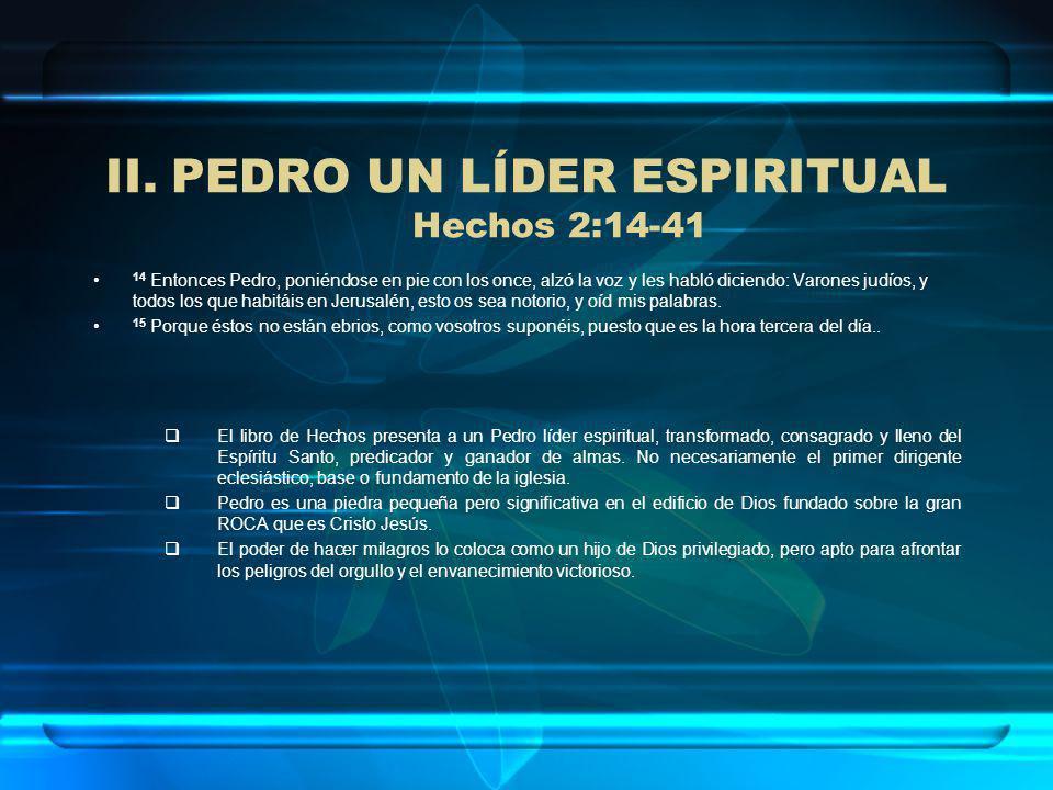 II.PEDRO UN LÍDER ESPIRITUAL Hechos 2:14-41 14 Entonces Pedro, poniéndose en pie con los once, alzó la voz y les habló diciendo: Varones judíos, y tod
