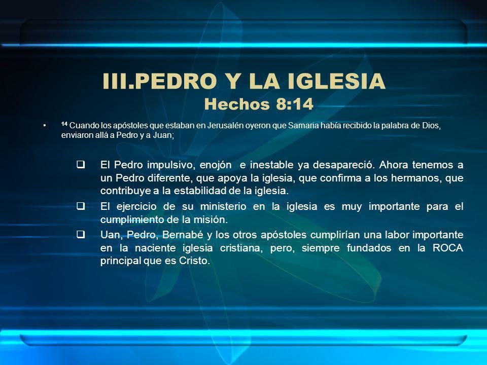 III.PEDRO Y LA IGLESIA Hechos 8:14 14 Cuando los apóstoles que estaban en Jerusalén oyeron que Samaria había recibido la palabra de Dios, enviaron all
