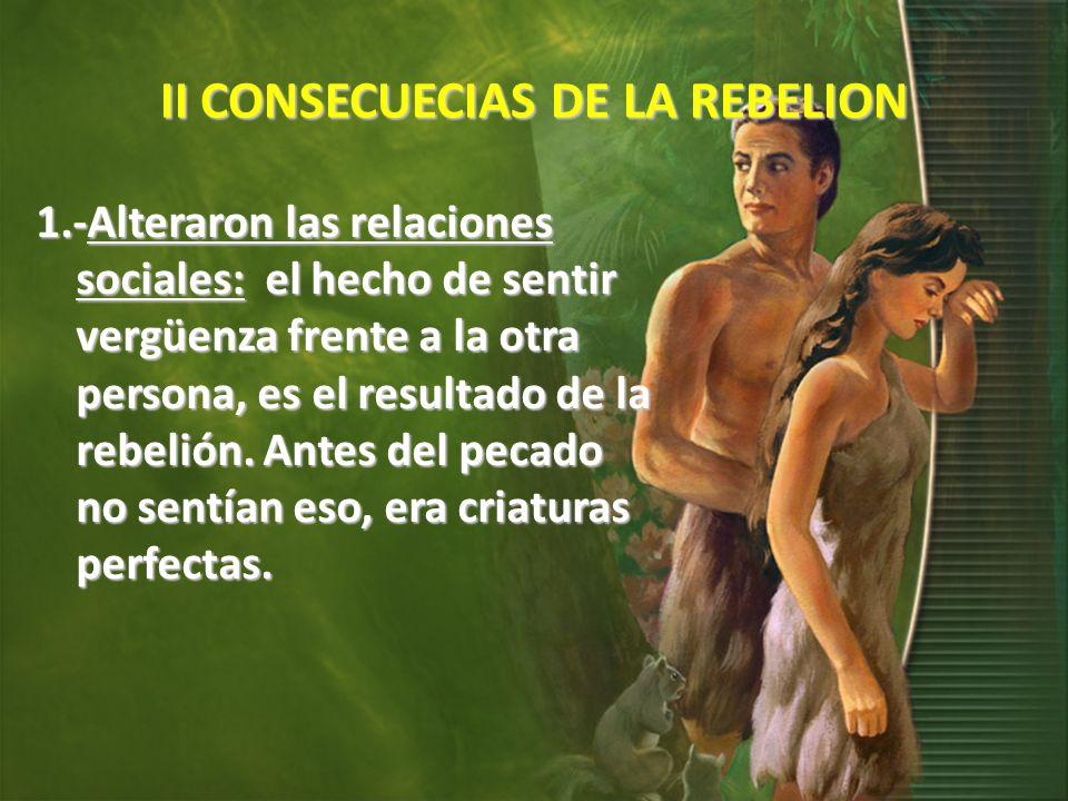 II CONSECUECIAS DE LA REBELION 1.-Alteraron las relaciones sociales: el hecho de sentir vergüenza frente a la otra persona, es el resultado de la rebelión.