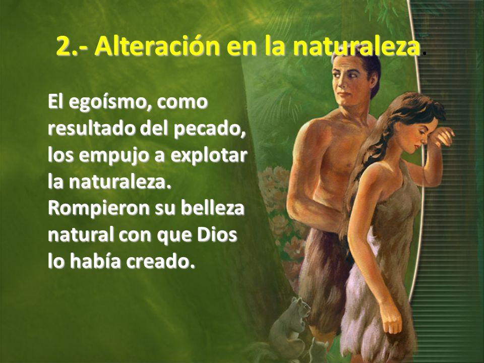 2.- Alteración en la naturaleza 2.- Alteración en la naturaleza. El egoísmo, como resultado del pecado, los empujo a explotar la naturaleza. Rompieron
