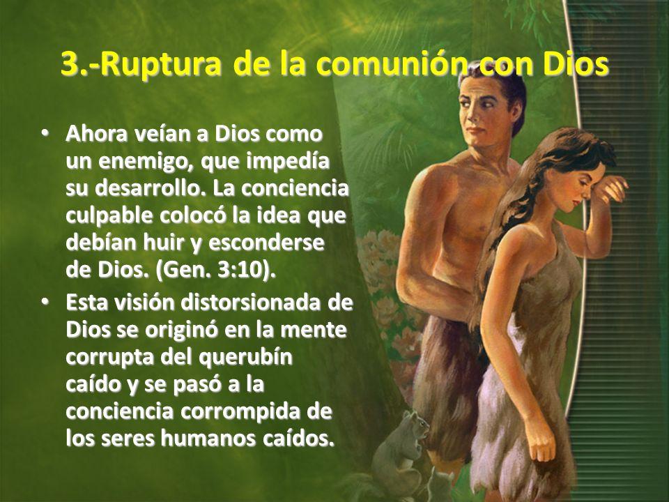 3.-Ruptura de la comunión con Dios Ahora veían a Dios como un enemigo, que impedía su desarrollo. La conciencia culpable colocó la idea que debían hui