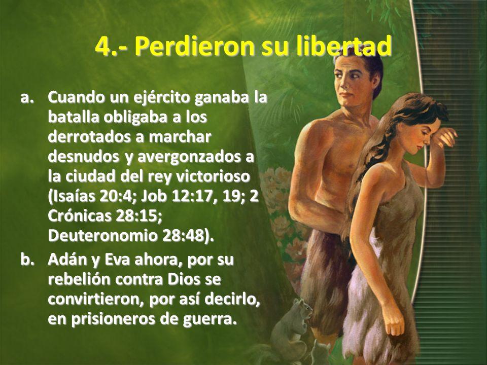 4.- Perdieron su libertad a.Cuando un ejército ganaba la batalla obligaba a los derrotados a marchar desnudos y avergonzados a la ciudad del rey victorioso (Isaías 20:4; Job 12:17, 19; 2 Crónicas 28:15; Deuteronomio 28:48).