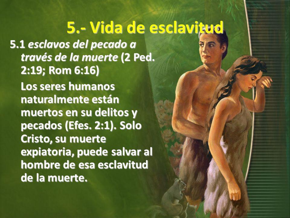 5.- Vida de esclavitud 5.1 esclavos del pecado a través de la muerte (2 Ped. 2:19; Rom 6:16) Los seres humanos naturalmente están muertos en su delito