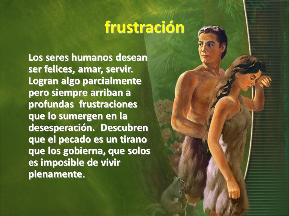frustración Los seres humanos desean ser felices, amar, servir.