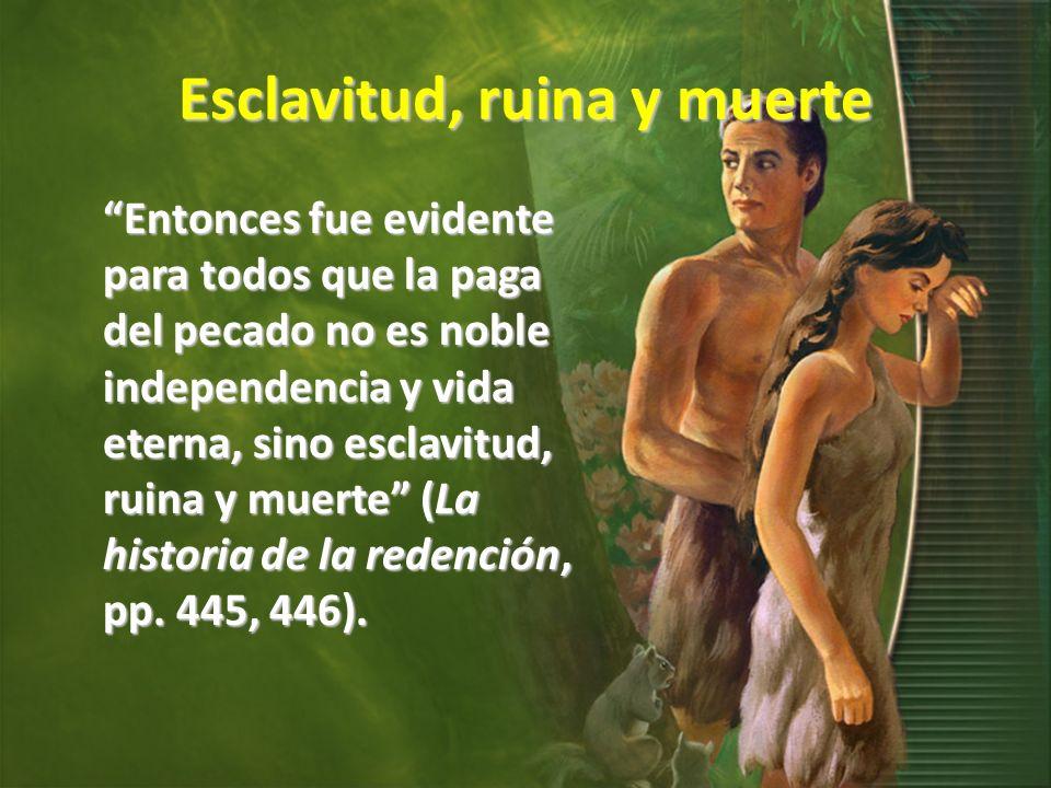 Esclavitud, ruina y muerte Entonces fue evidente para todos que la paga del pecado no es noble independencia y vida eterna, sino esclavitud, ruina y m