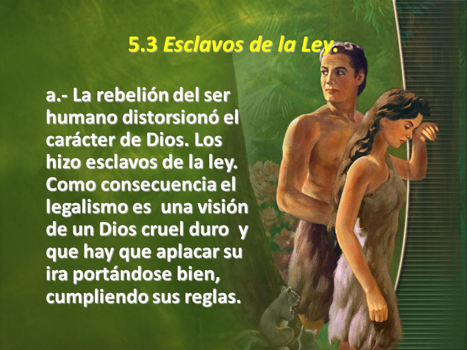 5.3 Esclavos de la Ley. a.- La rebelión del ser humano distorsionó el carácter de Dios. Los hizo esclavos de la ley. Como consecuencia el legalismo es