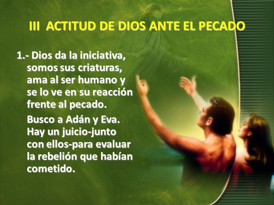 III ACTITUD DE DIOS ANTE EL PECADO 1.- Dios da la iniciativa, somos sus criaturas, ama al ser humano y se lo ve en su reacción frente al pecado. Busco