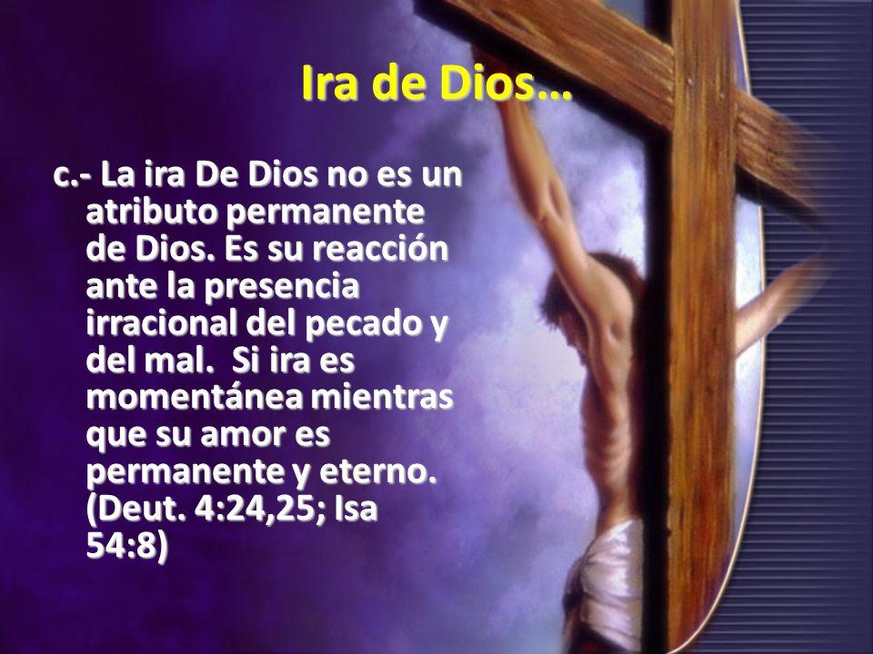 Ira de Dios… c.- La ira De Dios no es un atributo permanente de Dios. Es su reacción ante la presencia irracional del pecado y del mal. Si ira es mome