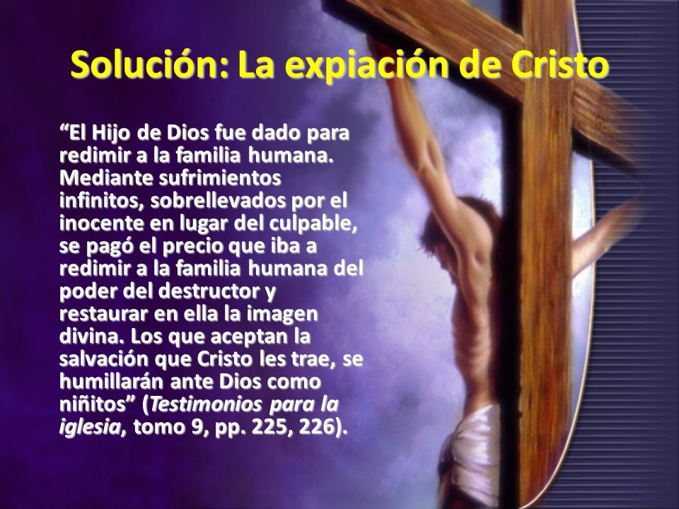 Solución: La expiación de Cristo El Hijo de Dios fue dado para redimir a la familia humana. Mediante sufrimientos infinitos, sobrellevados por el inoc