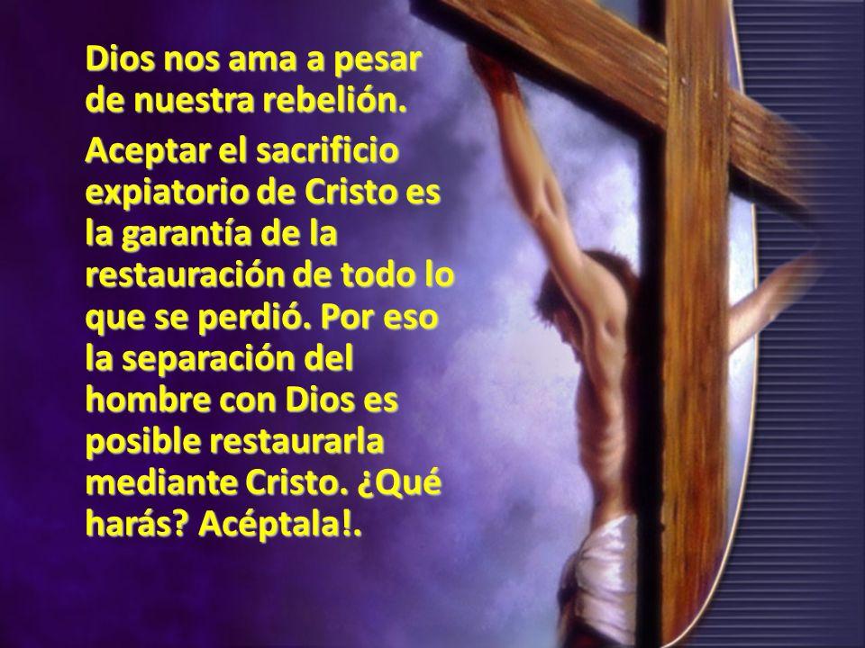 Dios nos ama a pesar de nuestra rebelión. Aceptar el sacrificio expiatorio de Cristo es la garantía de la restauración de todo lo que se perdió. Por e
