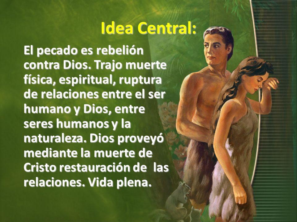 Idea Central: El pecado es rebelión contra Dios. Trajo muerte física, espiritual, ruptura de relaciones entre el ser humano y Dios, entre seres humano