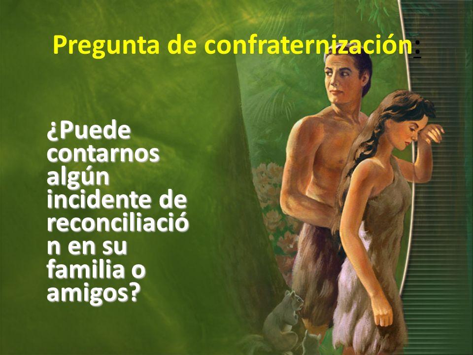 Pregunta de confraternización: ¿Puede contarnos algún incidente de reconciliació n en su familia o amigos?