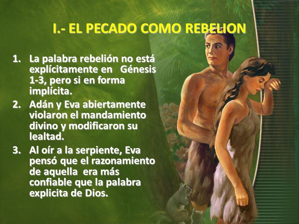 I.- EL PECADO COMO REBELION 1.La palabra rebelión no está explícitamente en Génesis 1-3, pero si en forma implícita. 2.Adán y Eva abiertamente violaro
