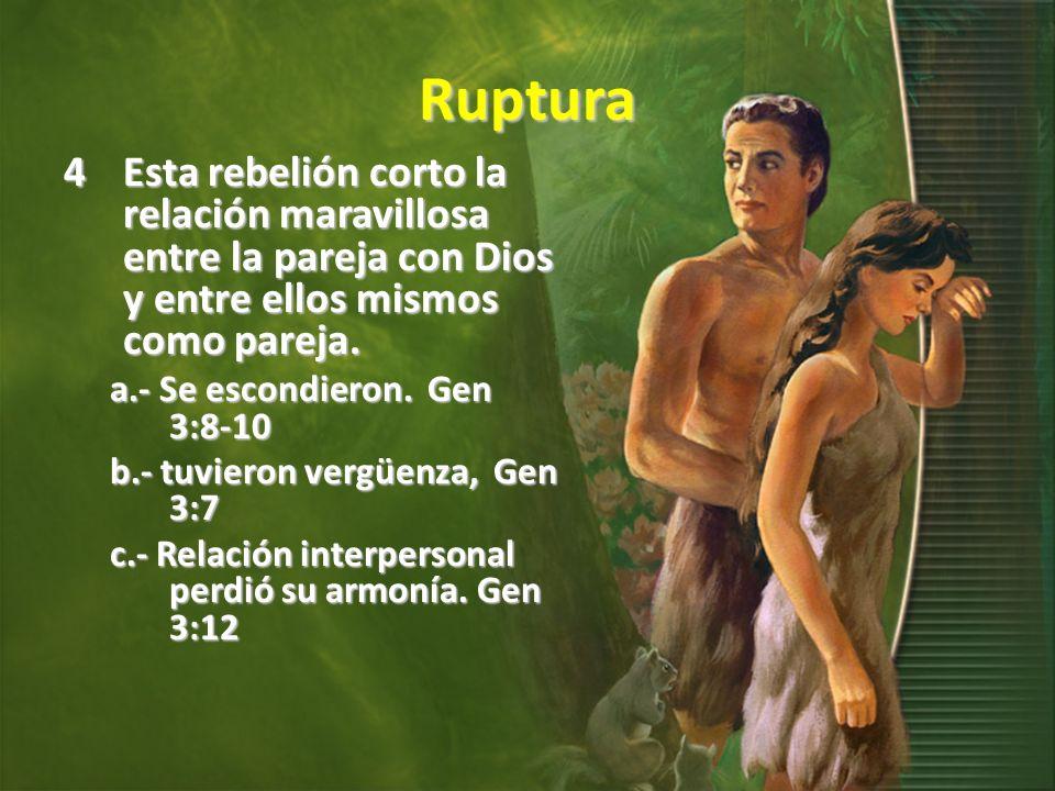 Ruptura 4Esta rebelión corto la relación maravillosa entre la pareja con Dios y entre ellos mismos como pareja. a.- Se escondieron. Gen 3:8-10 b.- tuv