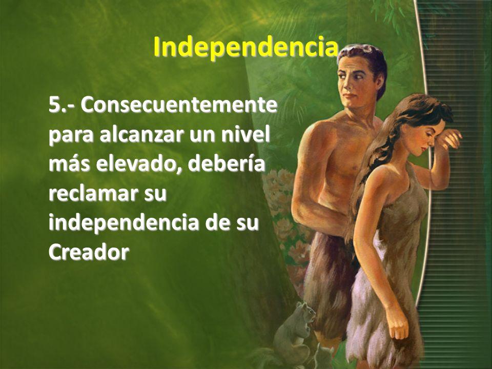 Independencia 5.- Consecuentemente para alcanzar un nivel más elevado, debería reclamar su independencia de su Creador