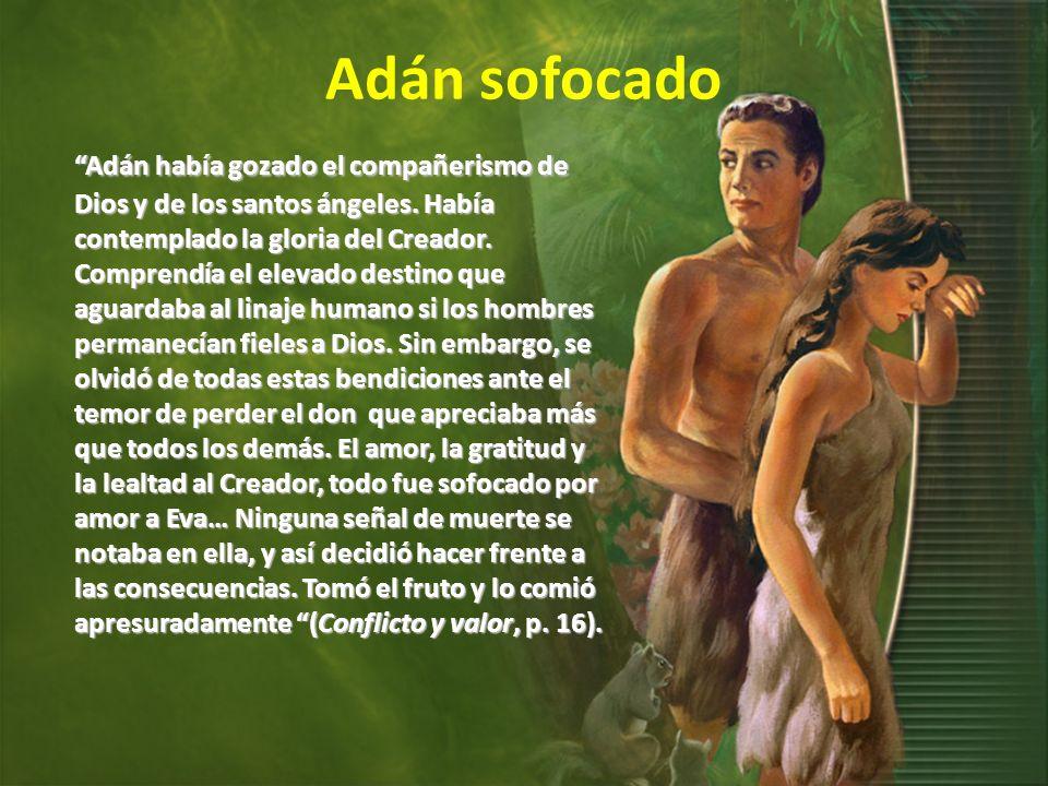 Adán sofocado Adán había gozado el compañerismo de Dios y de los santos ángeles. Había contemplado la gloria del Creador. Comprendía el elevado destin